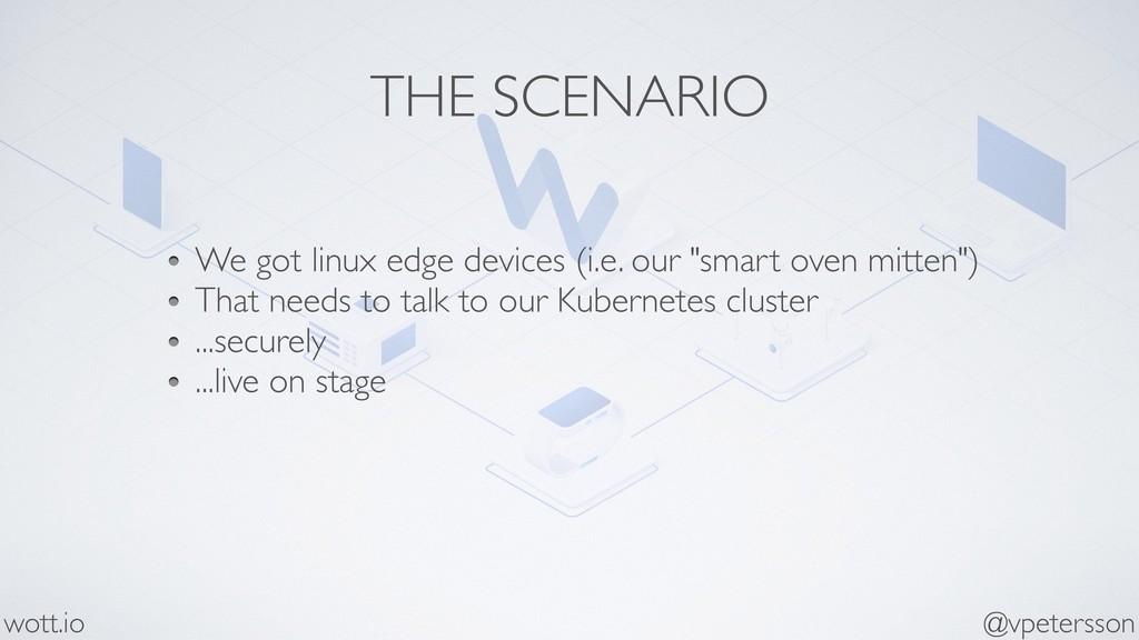 THE SCENARIO We got linux edge devices (i.e. ou...
