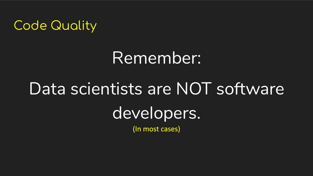 Code Quality Remember: Data scientists are NOT ...