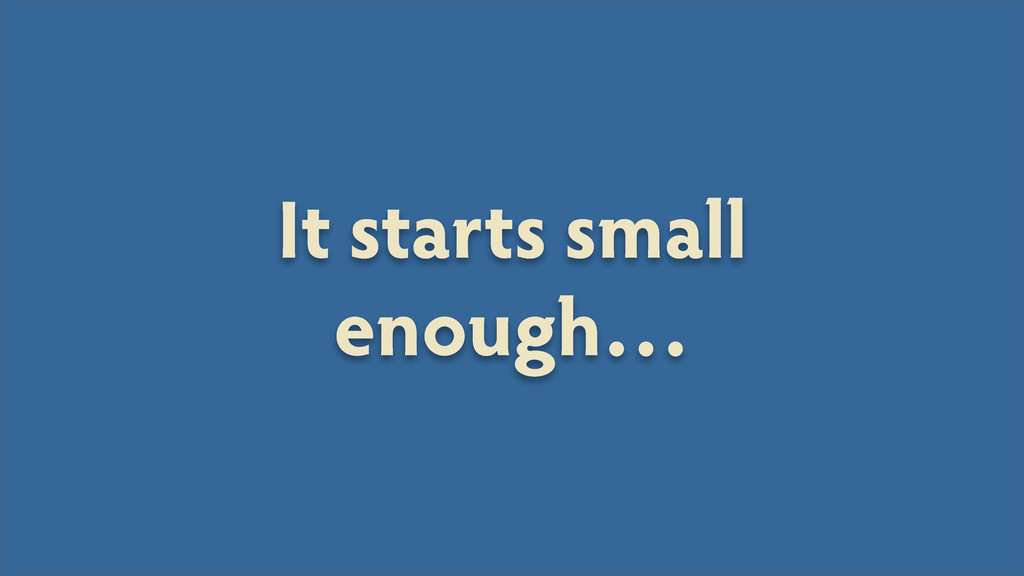 It starts small enough…