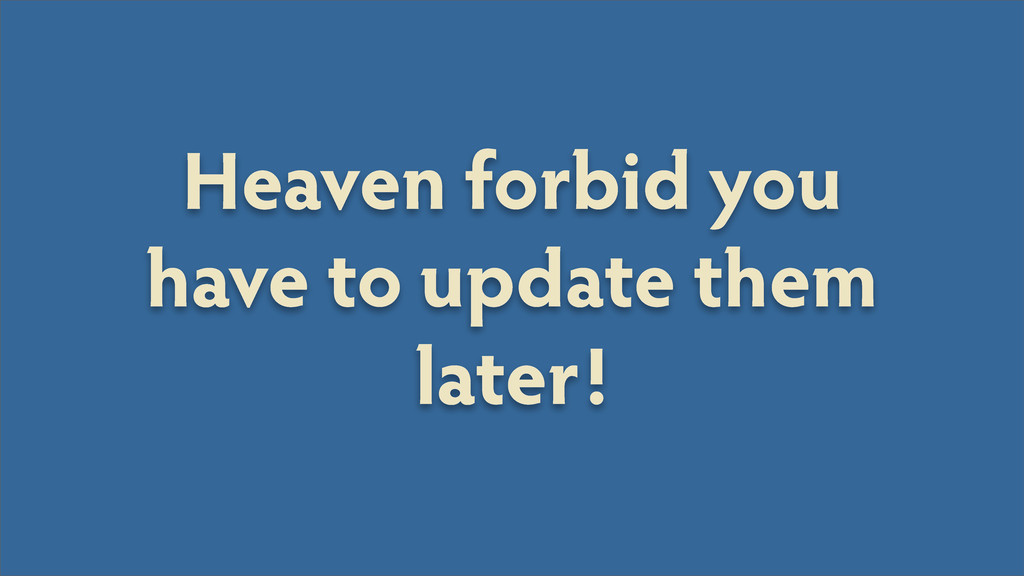 Heaven forbid you have to update them later!