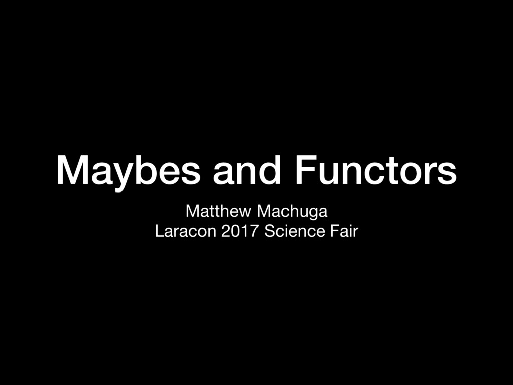 Maybes and Functors Matthew Machuga  Laracon 20...