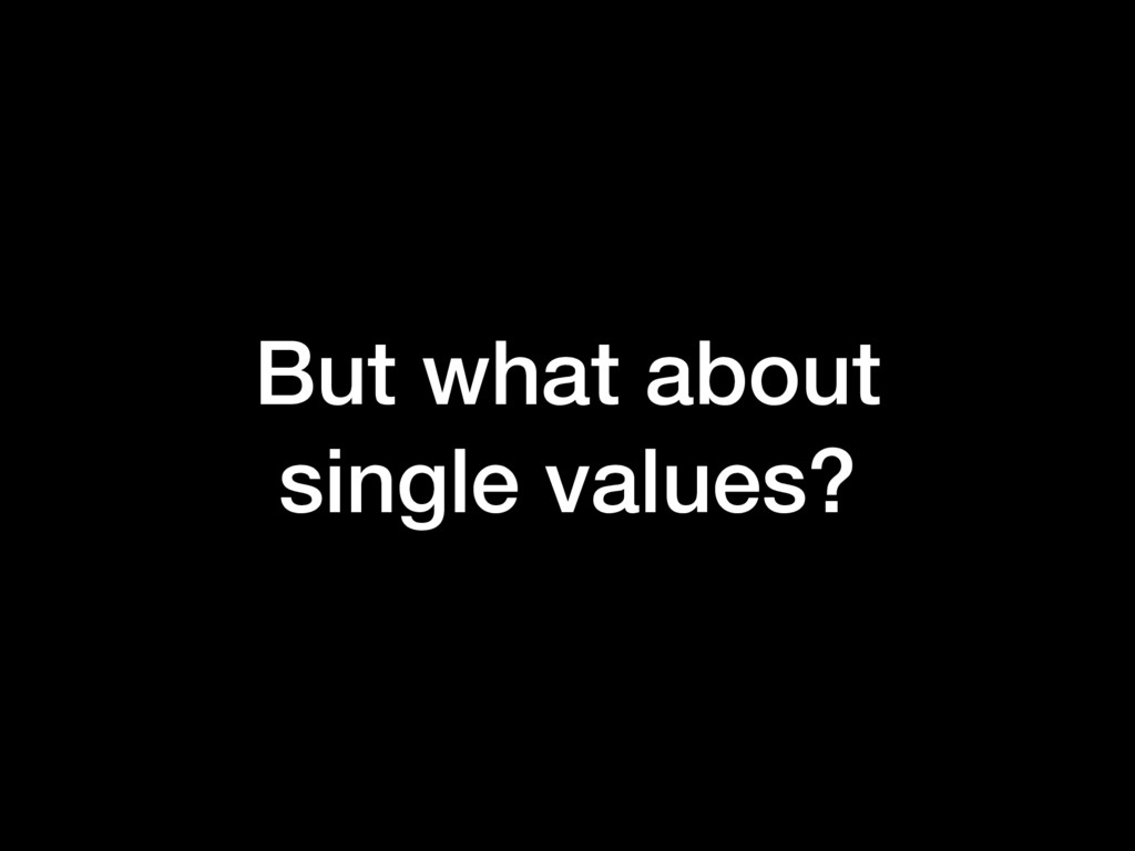 But what about single values?