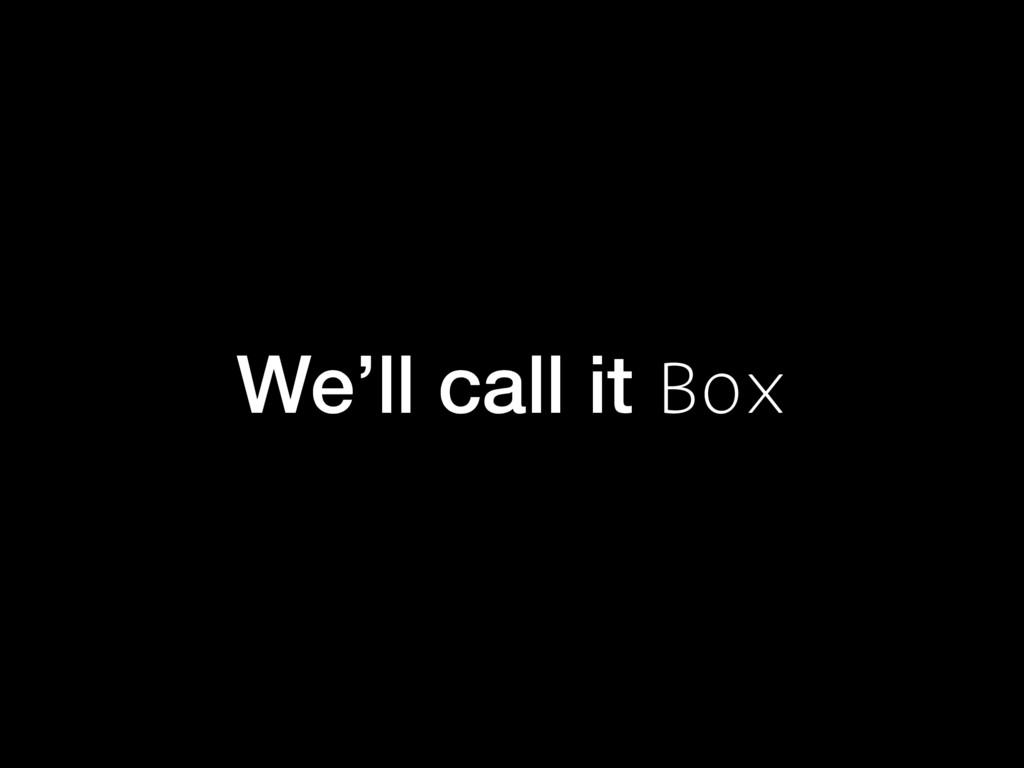 We'll call it Box