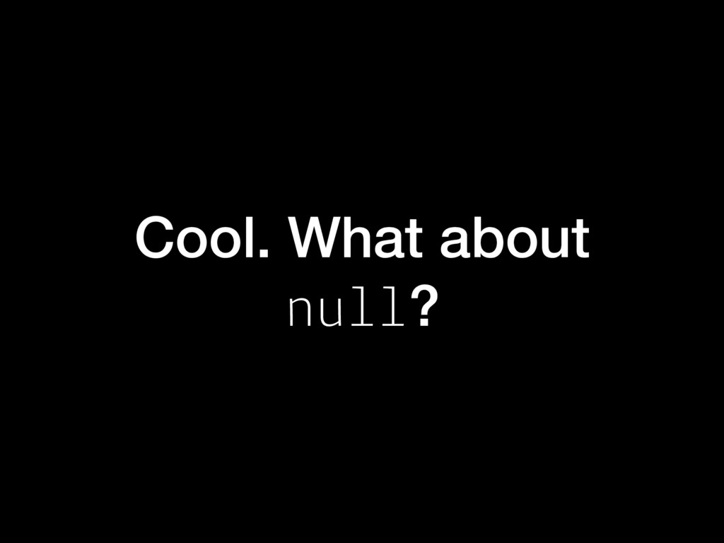 Cool. What about null?