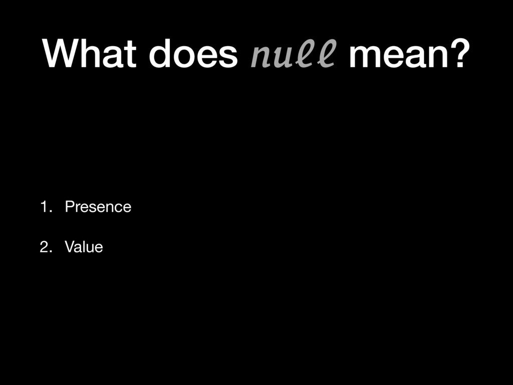 What does null mean? 1. Presence  2. Value