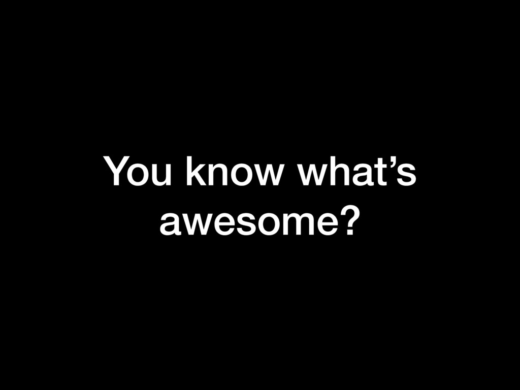 You know what's awesome?