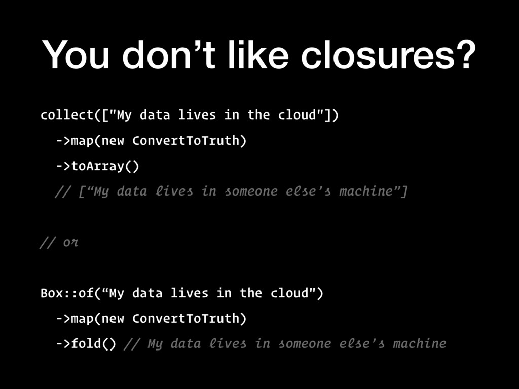 "You don't like closures? collect([""My data live..."