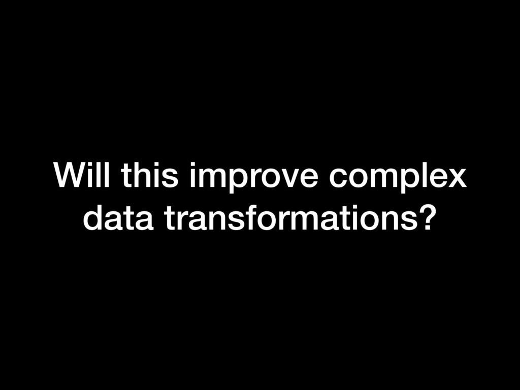 Will this improve complex data transformations?