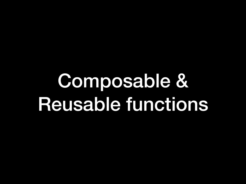 Composable & Reusable functions