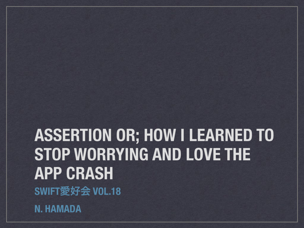 ASSERTION OR; HOW I LEARNED TO STOP WORRYING AN...