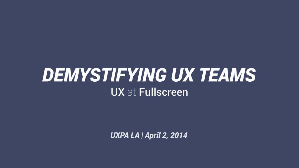 UX at Fullscreen DEMYSTIFYING UX TEAMS UXPA LA ...