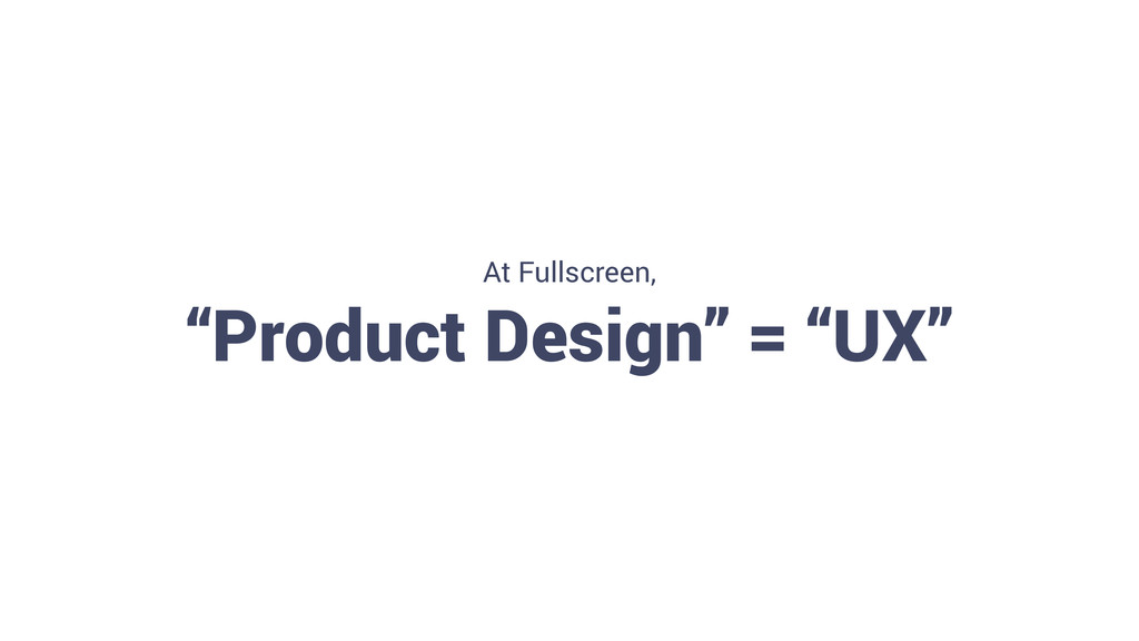 "13 At Fullscreen, ""Product Design"" = ""UX"""