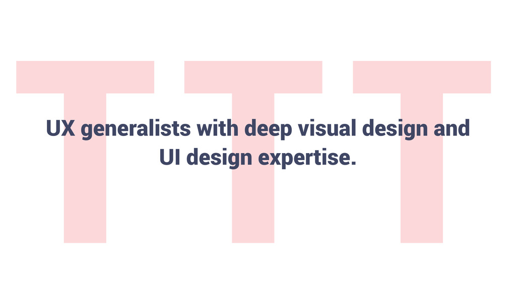 T T T 16 UX generalists with deep visual design...