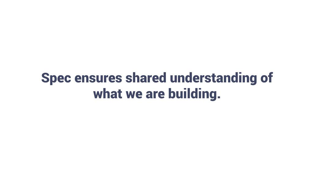 22 Spec ensures shared understanding of what we...