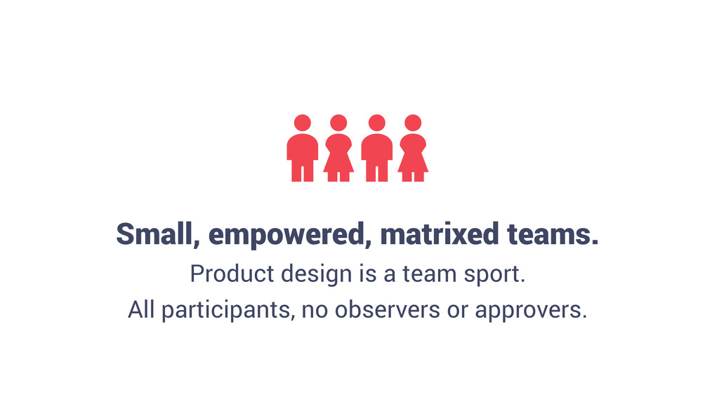 Small, empowered, matrixed teams. Product desig...