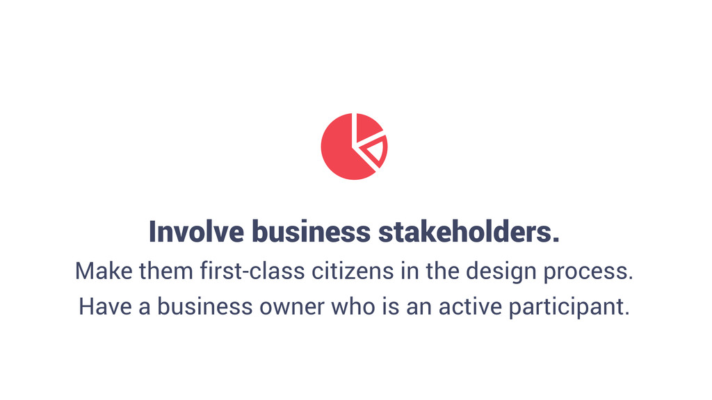 Involve business stakeholders. Make them first-...