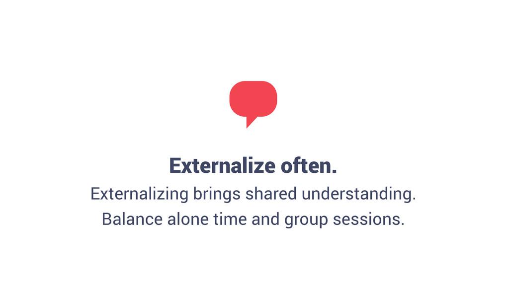 Externalize often. Externalizing brings shared...