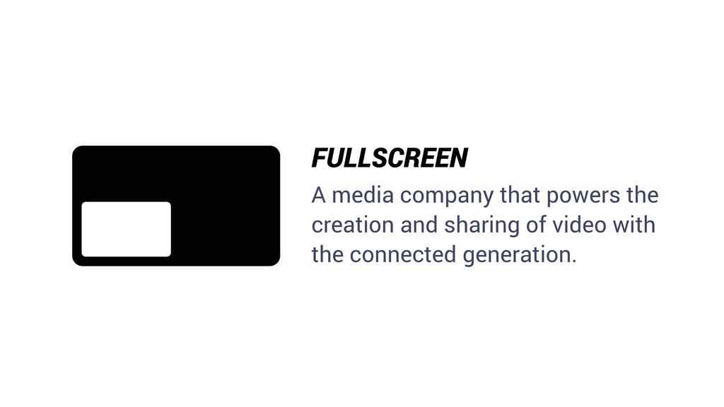 FULLSCREEN A media company that powers the crea...
