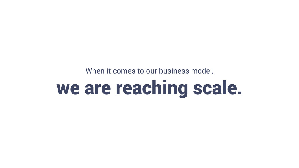 6 When it comes to our business model, we are r...