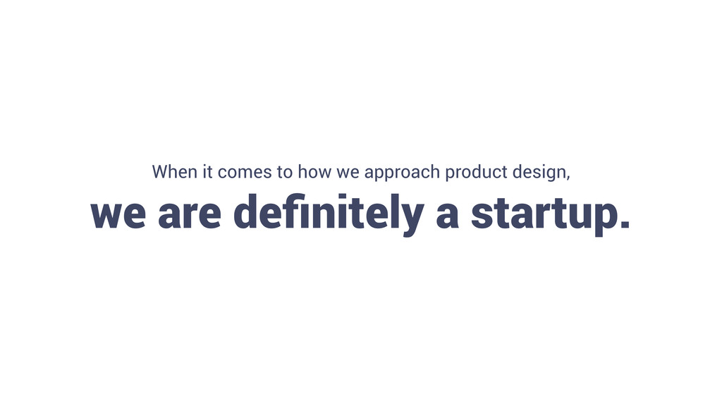 8 When it comes to how we approach product desi...