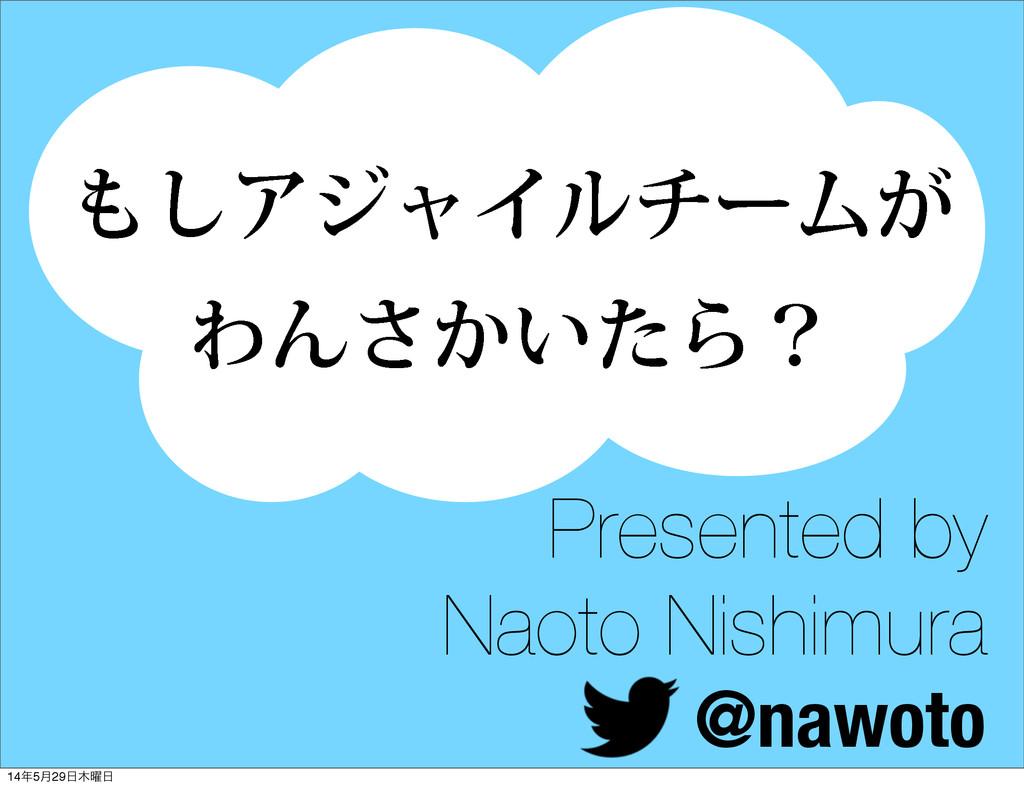 ͠ΞδϟΠϧνʔϜ͕ ΘΜ͔͍ͨ͞Βʁ Presented by Naoto Nishimu...
