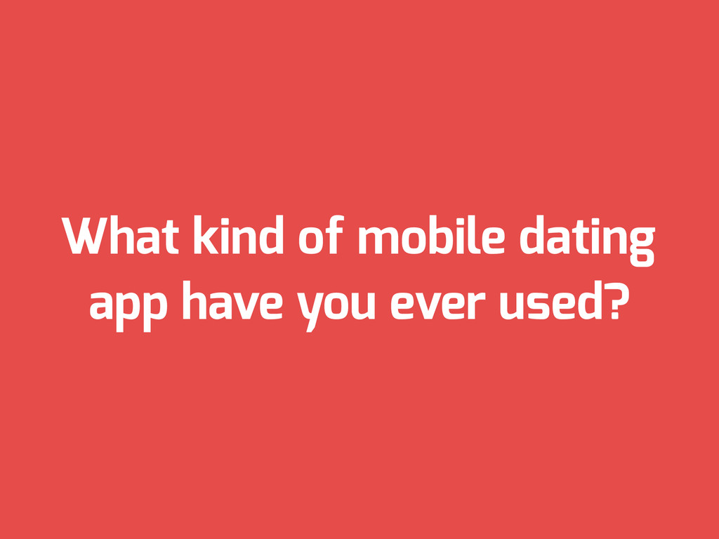 What kind of mobile dating app have you ever us...