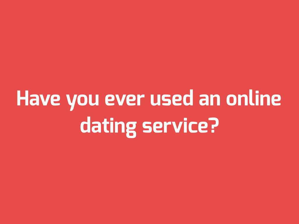 Have you ever used an online dating service?