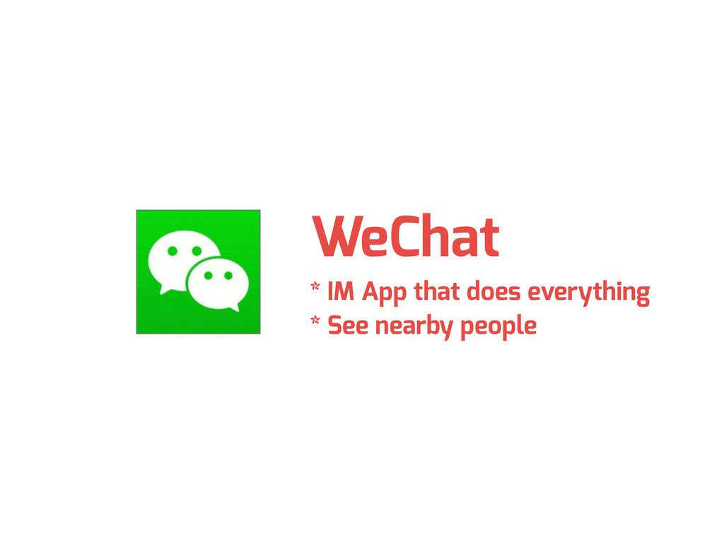 WeChat * IM App that does everything * See near...