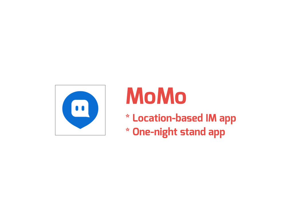 MoMo * Location-based IM app * One-night stand ...
