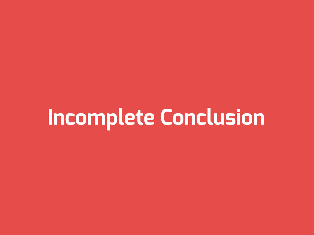 Incomplete Conclusion