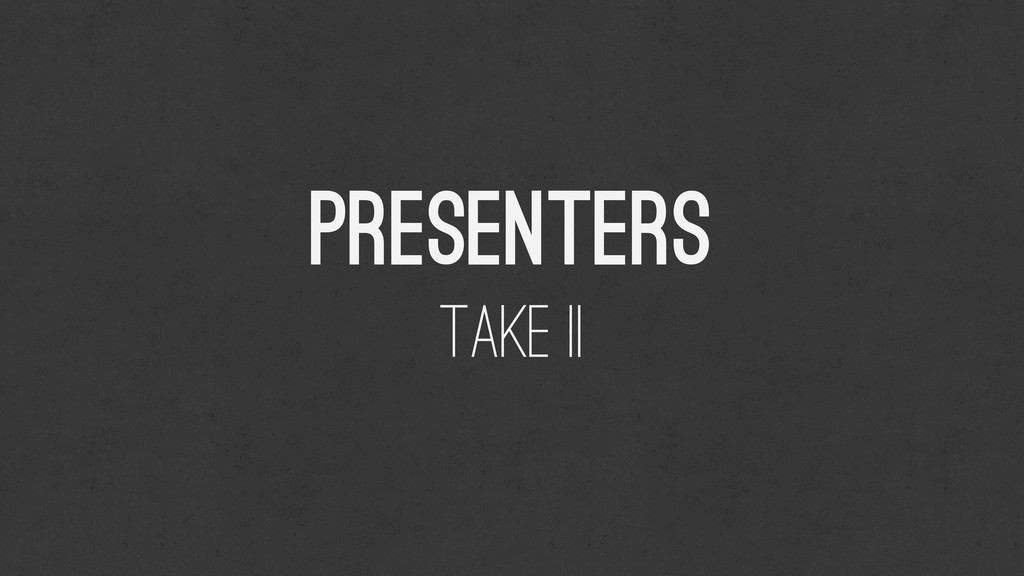 Presenters Take II