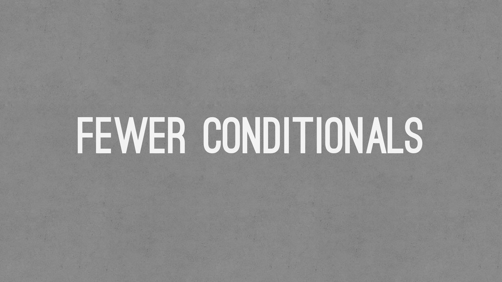 Fewer conditionals