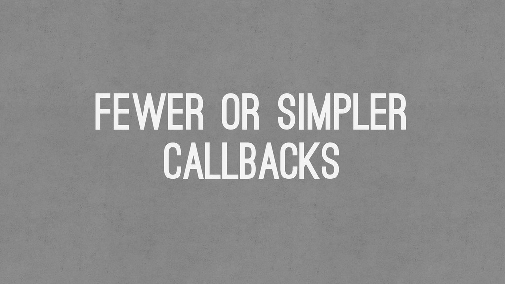 Fewer or Simpler Callbacks