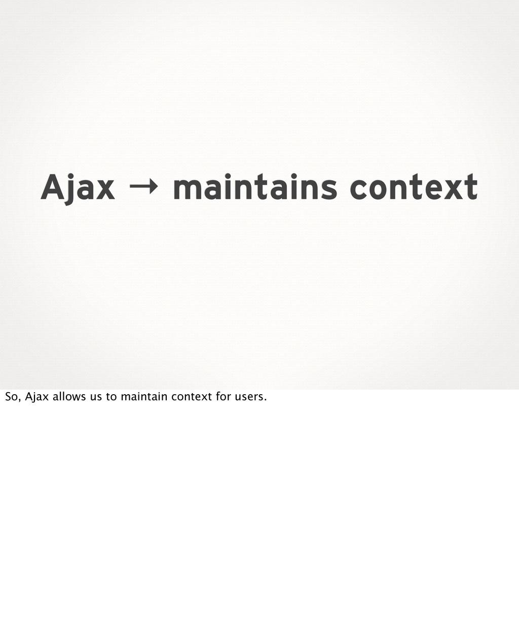Ajax → maintains context So, Ajax allows us to ...