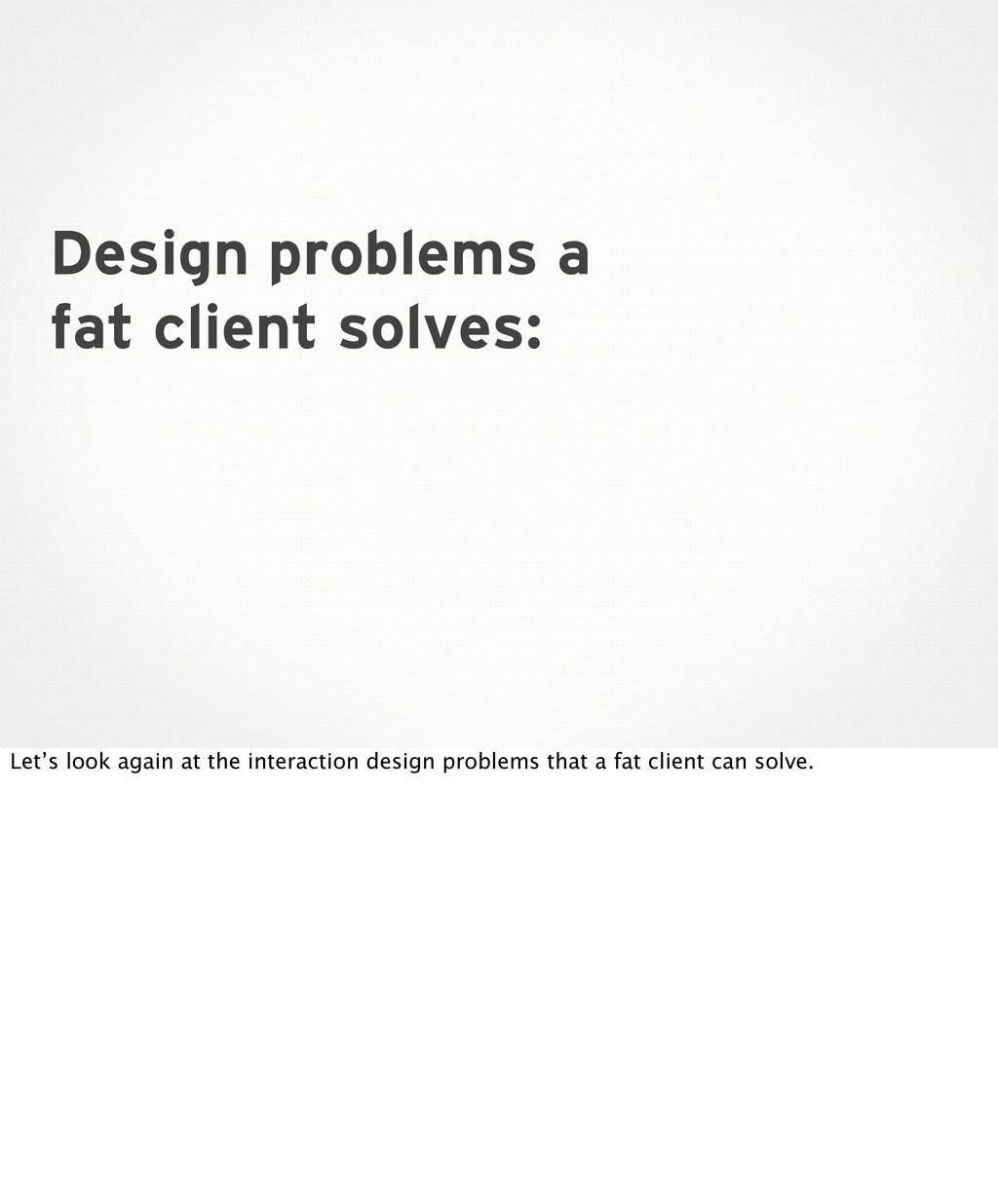 Design problems a fat client solves: Let's look...