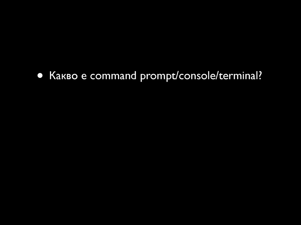 • Какво е command prompt/console/terminal?