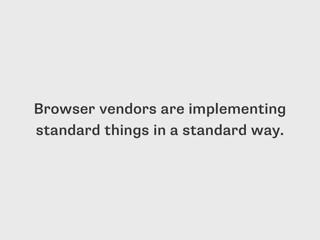 Browser vendors are implementing standard thing...
