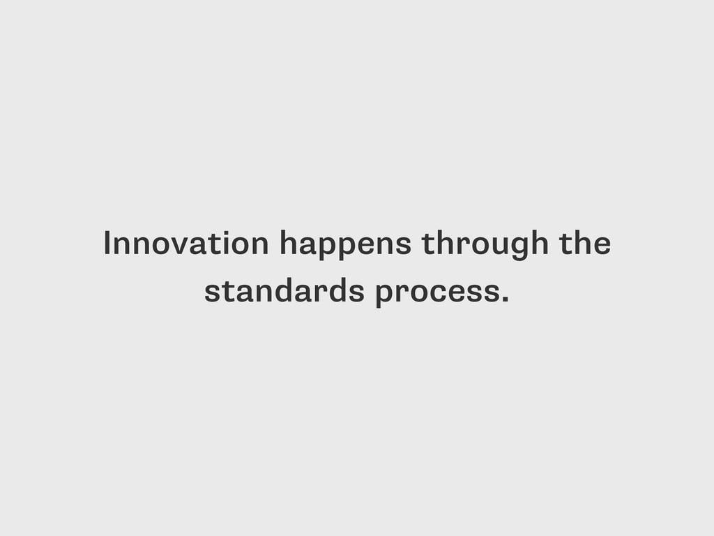 Innovation happens through the standards proces...