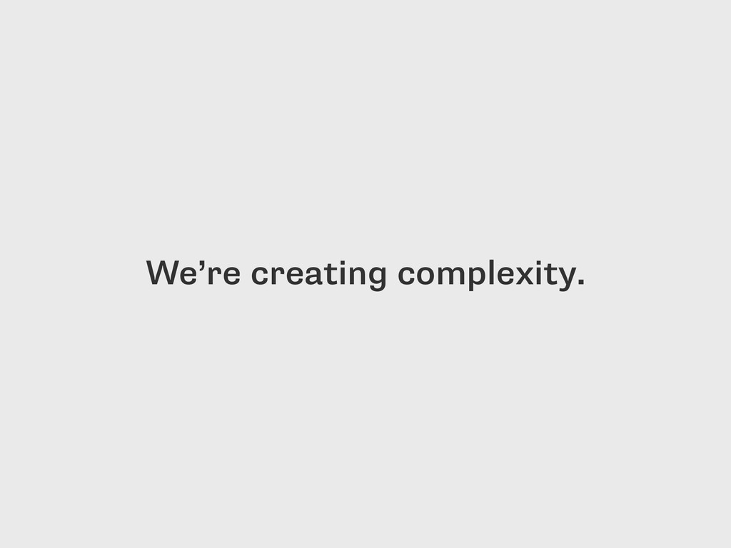 We're creating complexity.