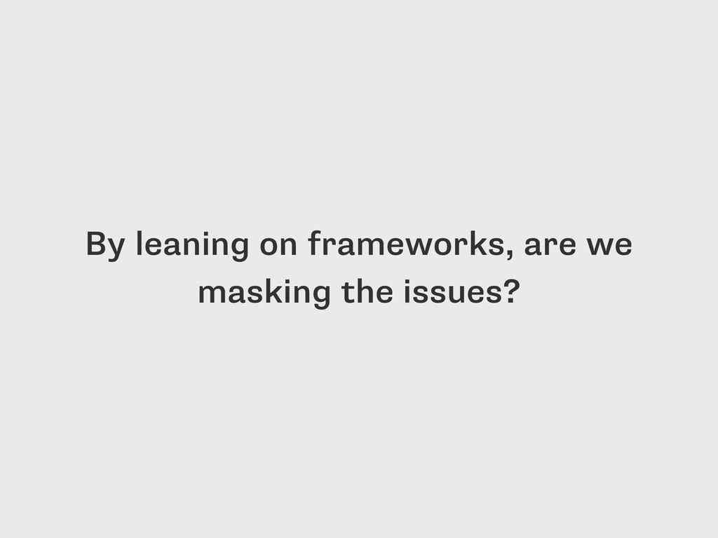By leaning on frameworks, are we masking the is...