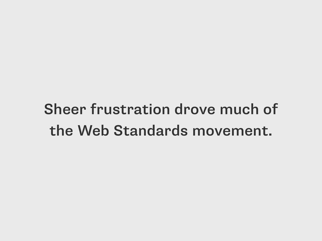 Sheer frustration drove much of the Web Standar...