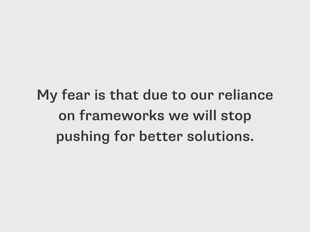 My fear is that due to our reliance on framewor...