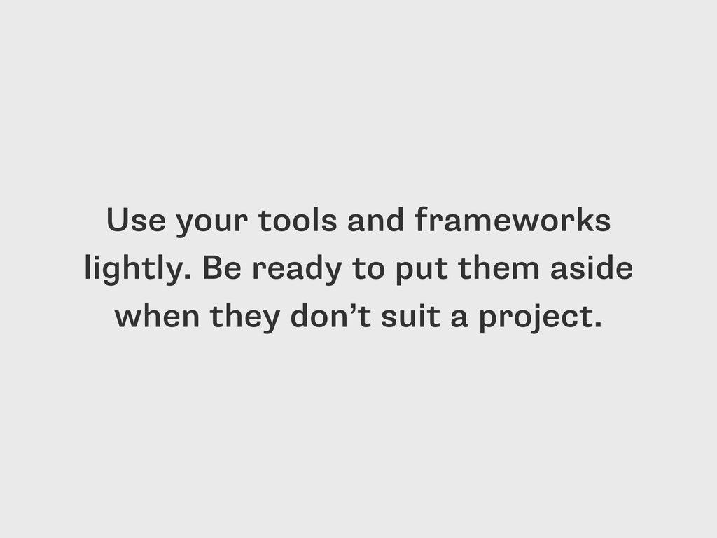Use your tools and frameworks lightly. Be ready...