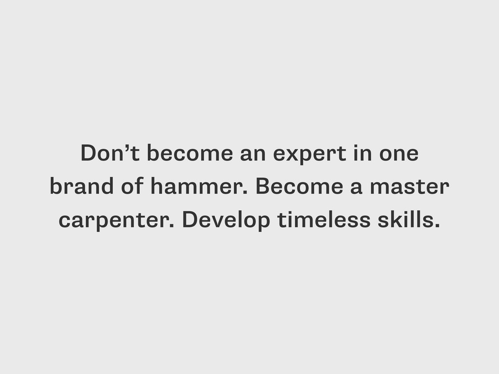 Don't become an expert in one brand of hammer. ...