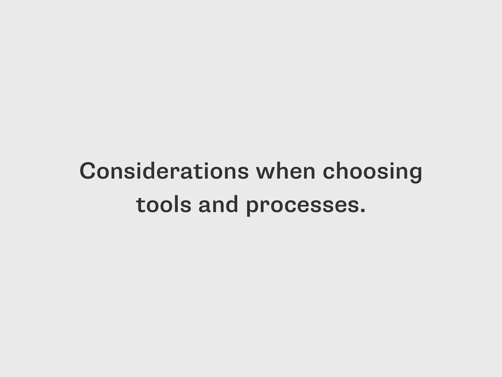 Considerations when choosing tools and processe...