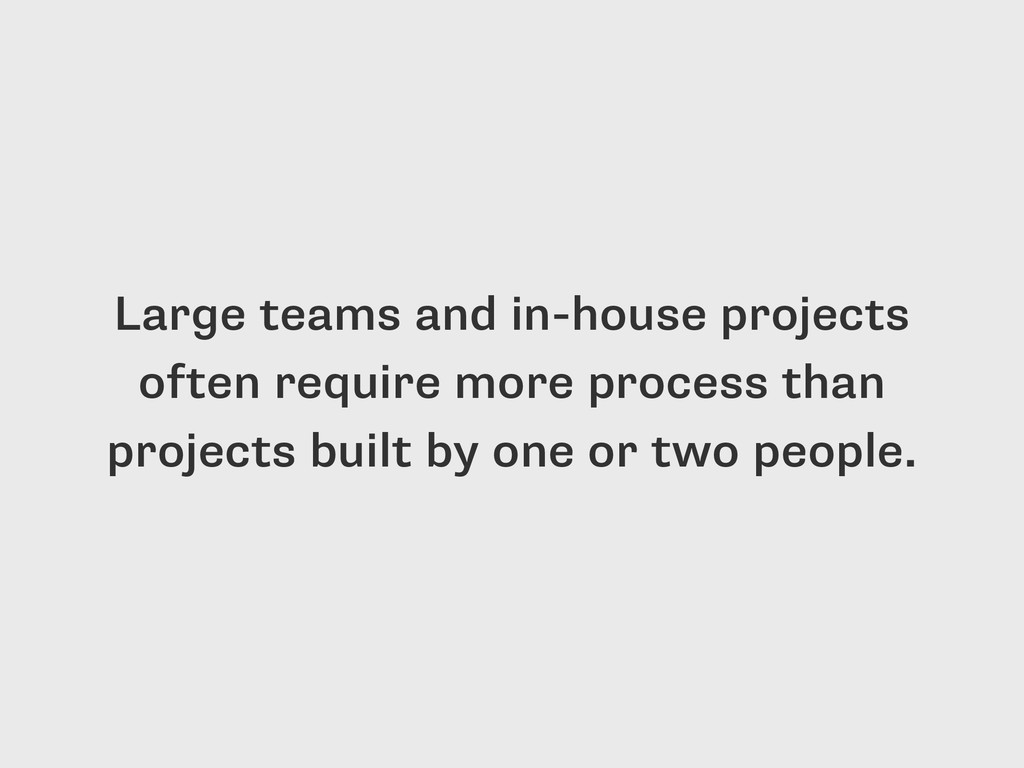 Large teams and in-house projects often require...