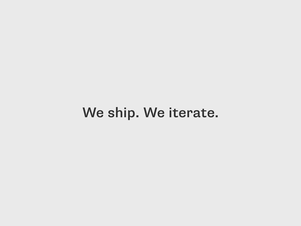 We ship. We iterate.