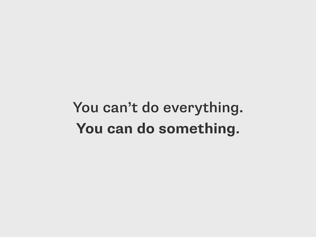 You can't do everything. 