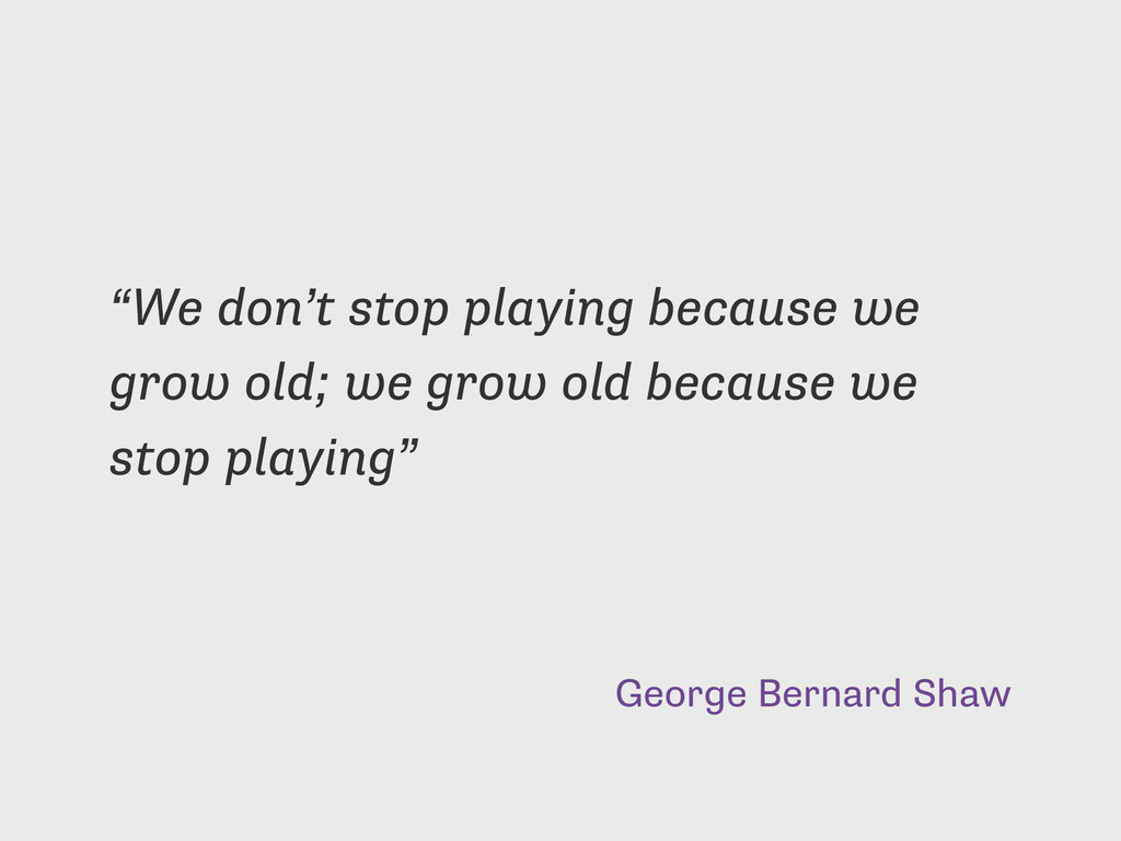 "George Bernard Shaw ""We don't stop playing beca..."