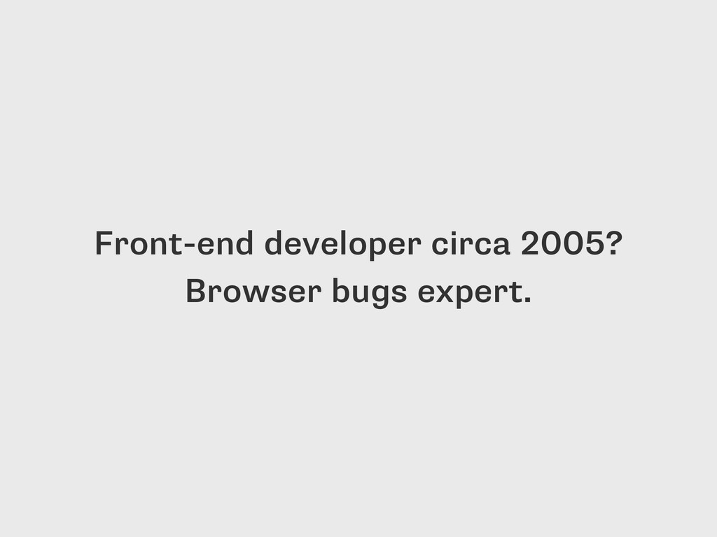 Front-end developer circa 2005? Browser bugs ex...